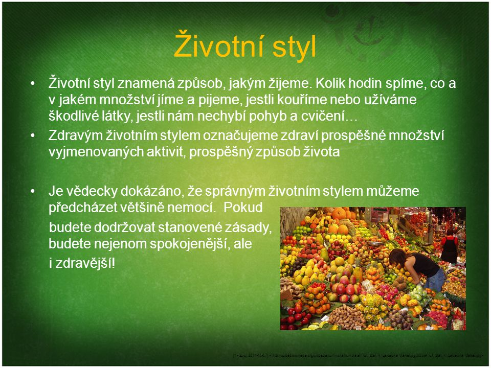 Životní styl Životní styl znamená způsob, jakým žijeme. Kolik hodin spíme, co a v jakém množství jíme a pijeme, jestli kouříme nebo užíváme škodlivé l