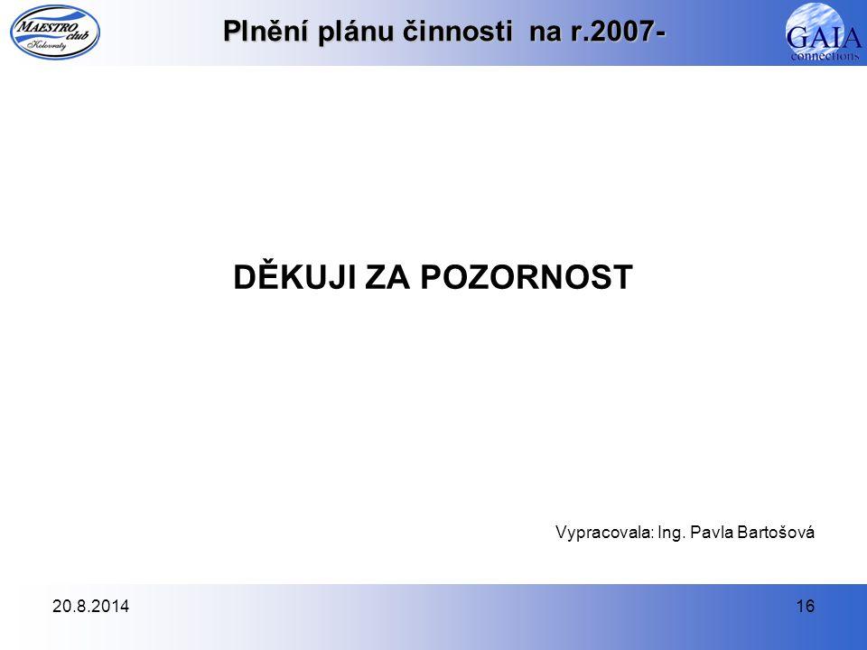 20.8.201416 Plnění plánu činnosti na r.2007- DĚKUJI ZA POZORNOST Vypracovala: Ing. Pavla Bartošová