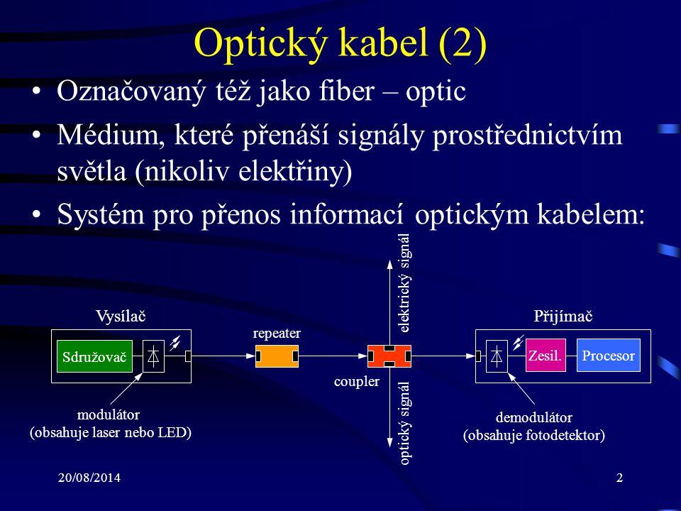 20/08/201413 Optický kabel (13) Optické kabely jsou specifikovány ve tvaru průměr jádra a průměr pláště světlovodu (jednotkou je mirkon): –8/125: jednovidový kabel, velmi drahý, vhodný pro vlnové délky 1300 nm nebo 1550 nm –62.5/125: nejpoužívanější konfigurace, vhodný pro 850 nm nebo 1300 nm –100/140: specifikace IBM pro sítě Token-Ring