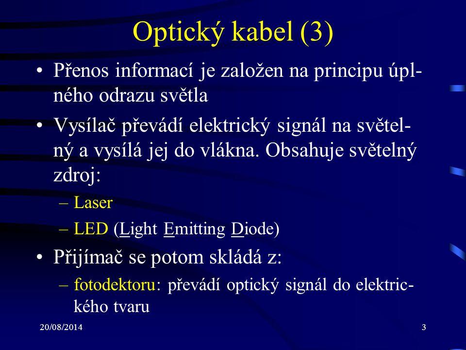 20/08/20144 Optický kabel (4) –zesilovač: zesiluje signál a převádí jej do tvaru připraveného pro zpracování –procesor: reprodukuje původní signál Liší se ve svých rozměrech, složení a také vlnových délkách světla, které mohou přenášet Přenosy nejsou náchylné na EMI Světelný signál podléhá pouze minimální- mu odporu
