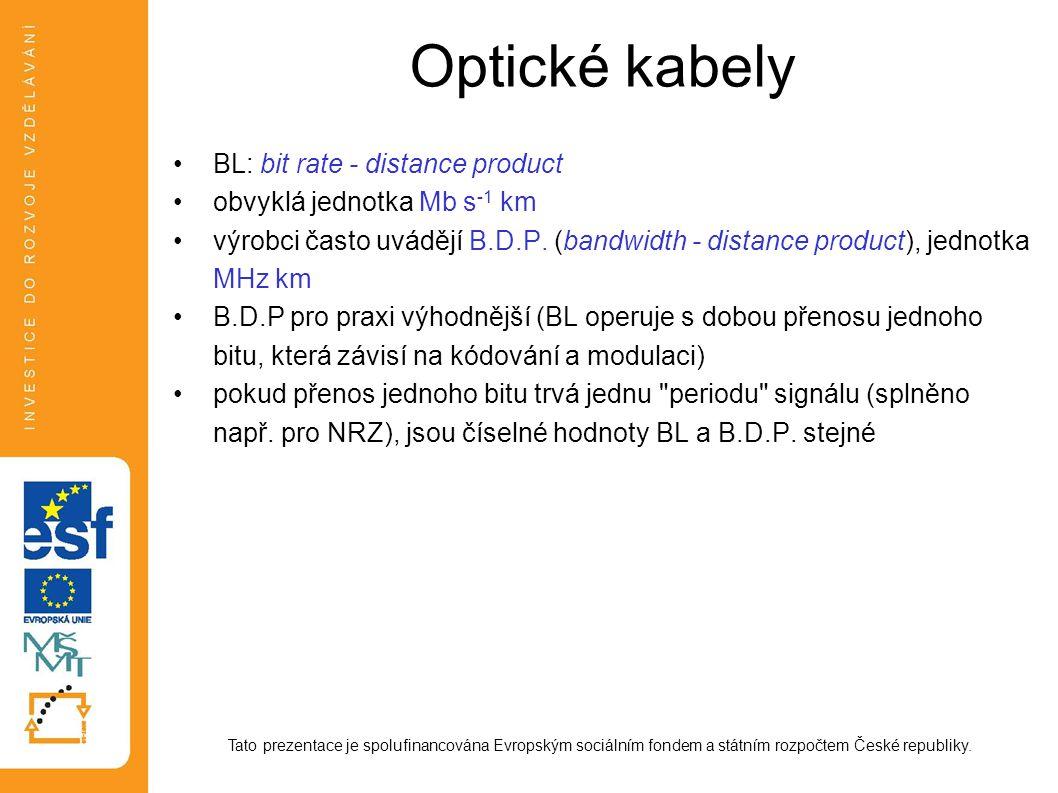 Optické kabely BL: bit rate - distance product obvyklá jednotka Mb s -1 km výrobci často uvádějí B.D.P. (bandwidth - distance product), jednotka MHz k