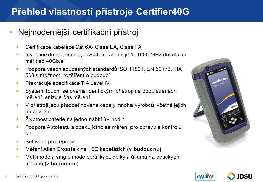 © 2012 JDSU. All rights reserved.8 Přehled vlastností přístroje Certifier40G  Nejmodernější certifikační přístroj  Certifikace kabeláže Cat 6A/ Clas