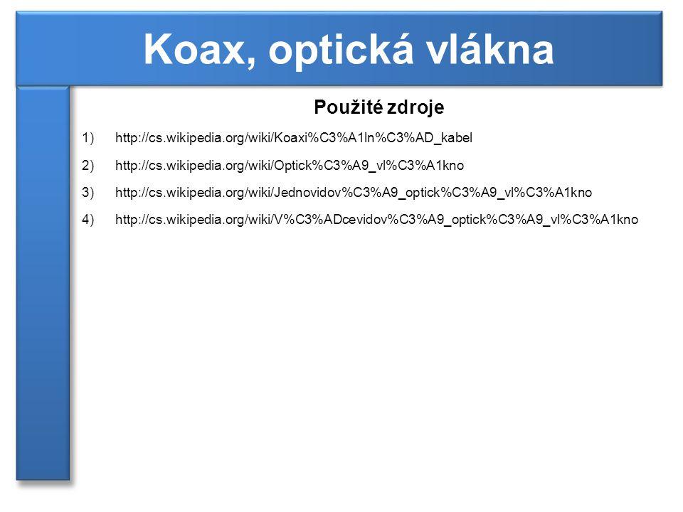 Použité zdroje 1)http://cs.wikipedia.org/wiki/Koaxi%C3%A1ln%C3%AD_kabel 2)http://cs.wikipedia.org/wiki/Optick%C3%A9_vl%C3%A1kno 3)http://cs.wikipedia.org/wiki/Jednovidov%C3%A9_optick%C3%A9_vl%C3%A1kno 4)http://cs.wikipedia.org/wiki/V%C3%ADcevidov%C3%A9_optick%C3%A9_vl%C3%A1kno Koax, optická vlákna
