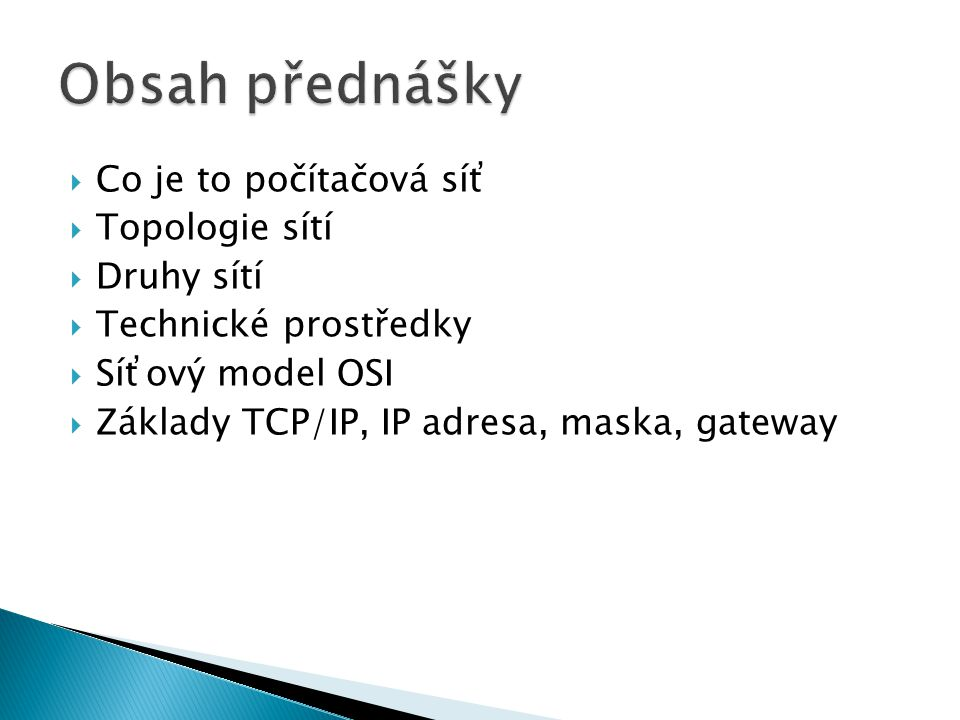  Co je to počítačová síť  Topologie sítí  Druhy sítí  Technické prostředky  Síťový model OSI  Základy TCP/IP, IP adresa, maska, gateway