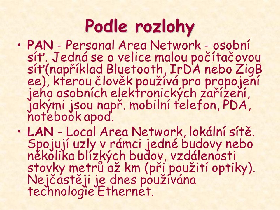 Podle rozlohy PAN - Personal Area Network - osobní síť. Jedná se o velice malou počítačovou síť(například Bluetooth, IrDA nebo ZigB ee), kterou člověk
