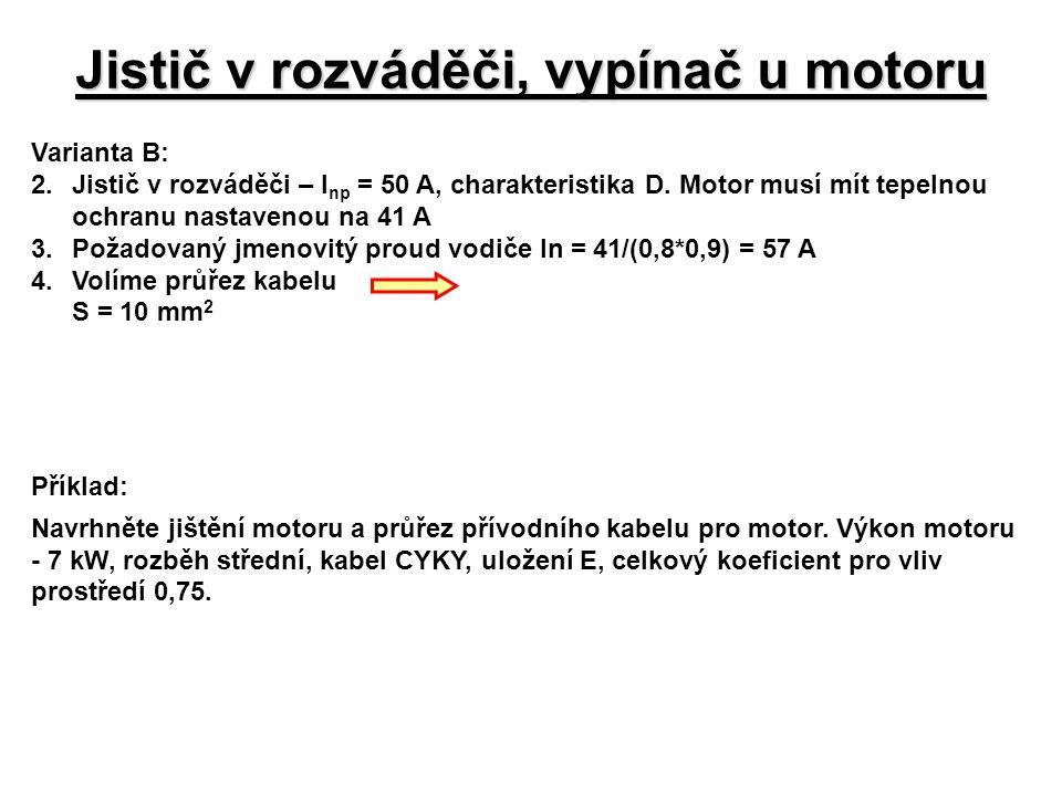 Jistič v rozváděči, vypínač u motoru Varianta B: 2.Jistič v rozváděči – I np = 50 A, charakteristika D. Motor musí mít tepelnou ochranu nastavenou na