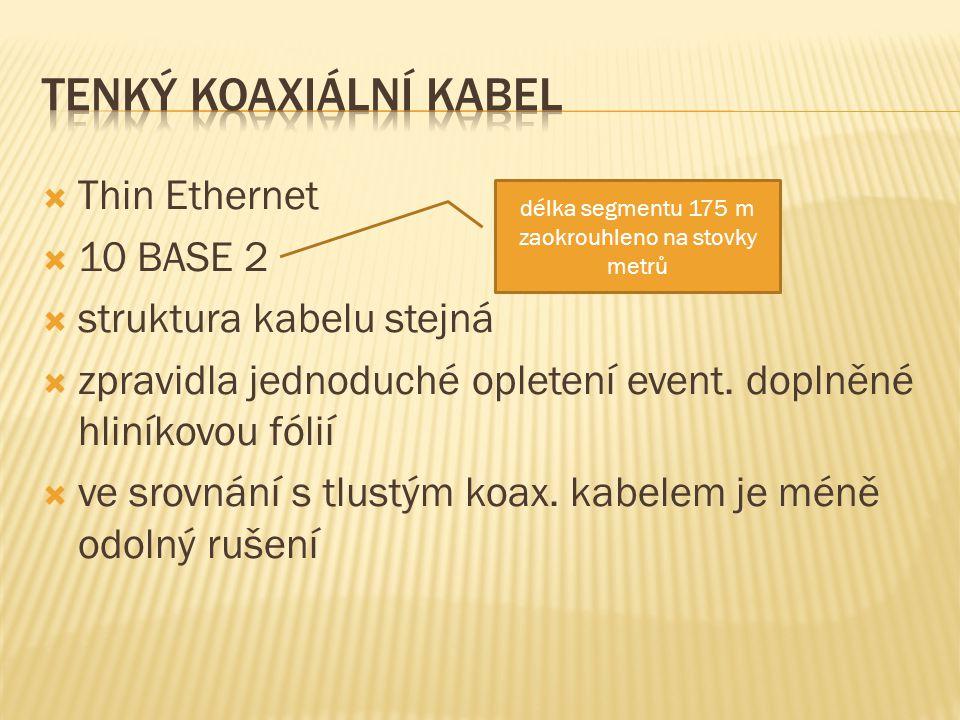 Thin Ethernet  10 BASE 2  struktura kabelu stejná  zpravidla jednoduché opletení event.