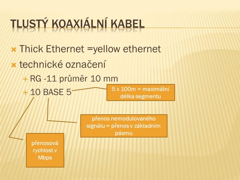  Thick Ethernet =yellow ethernet  technické označení  RG -11 průměr 10 mm  10 BASE 5 přenosová rychlost v Mbps přenos nemodulovaného signálu = přenos v základním pásmu 5 x 100m = maximální délka segmentu