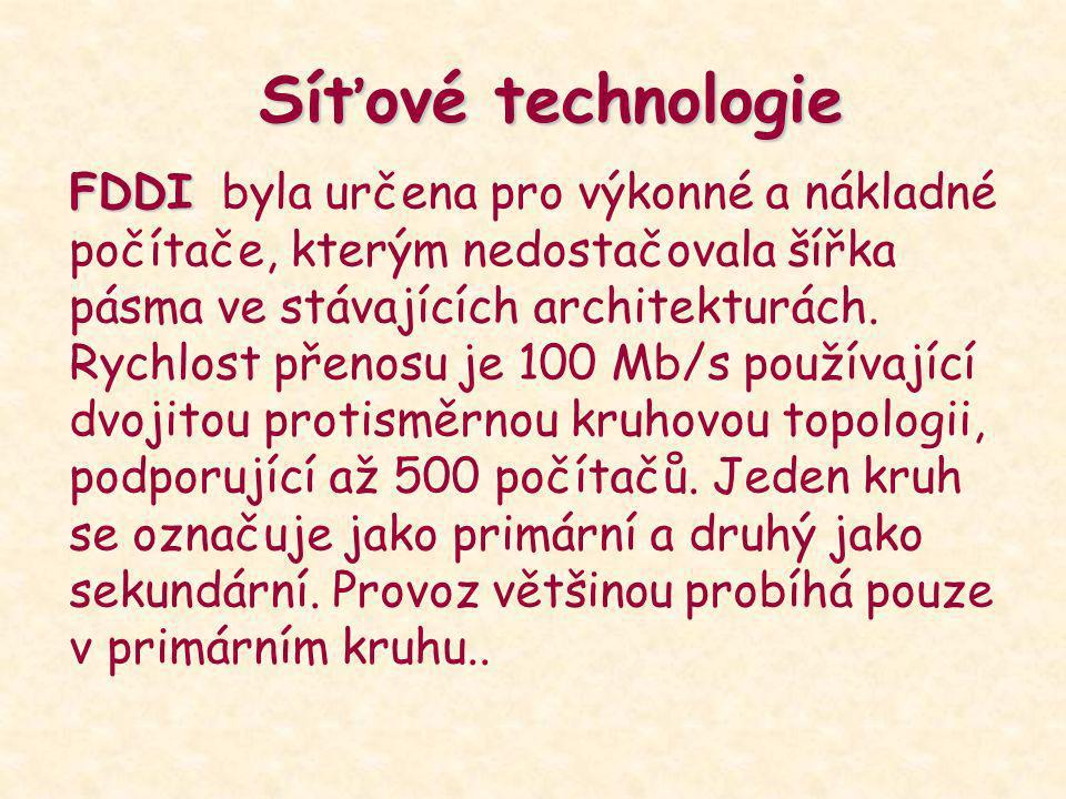 Síťové technologie FDDI FDDI byla určena pro výkonné a nákladné počítače, kterým nedostačovala šířka pásma ve stávajících architekturách. Rychlost pře