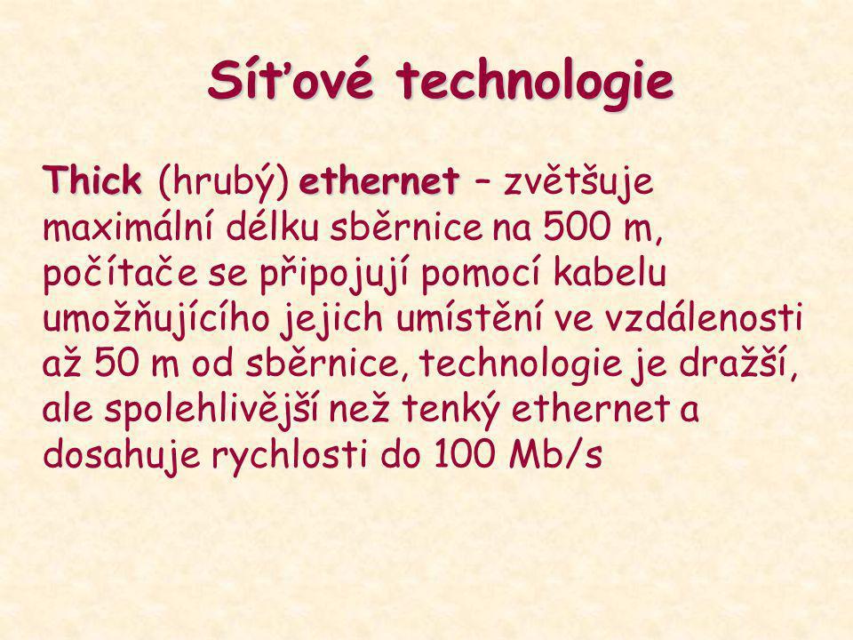 Síťové technologie Thick ethernet Thick (hrubý) ethernet – zvětšuje maximální délku sběrnice na 500 m, počítače se připojují pomocí kabelu umožňujícíh