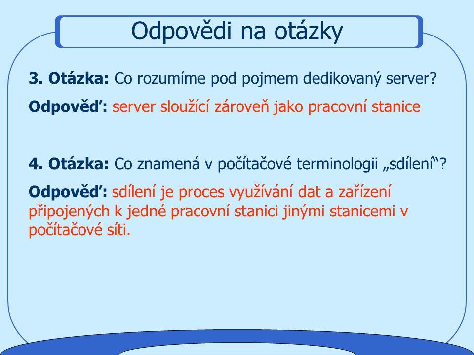 Odpovědi na otázky 1. Otázka: Jaké je hl. rozdělení sítí podle rozlohy (dosahu)? Odpověď: LAN, MAN, WAN 2. Otázka: Jak se nazývají servery sloužící pr