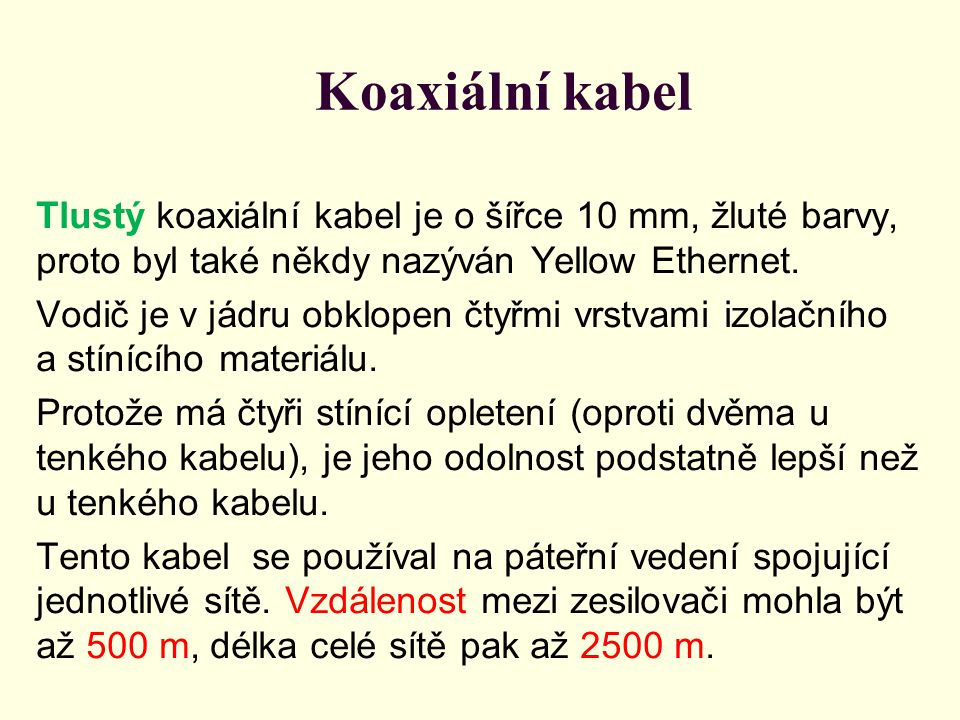 Koaxiální kabel Tlustý koaxiální kabel je o šířce 10 mm, žluté barvy, proto byl také někdy nazýván Yellow Ethernet. Vodič je v jádru obklopen čtyřmi v