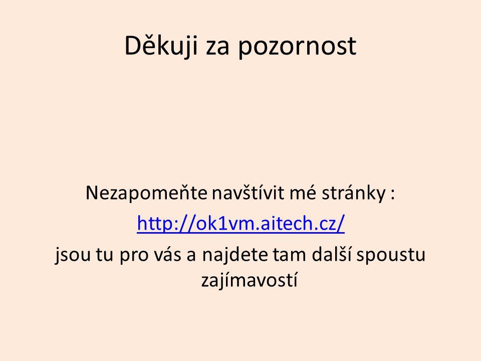 Děkuji za pozornost Nezapomeňte navštívit mé stránky : http://ok1vm.aitech.cz/ jsou tu pro vás a najdete tam další spoustu zajímavostí