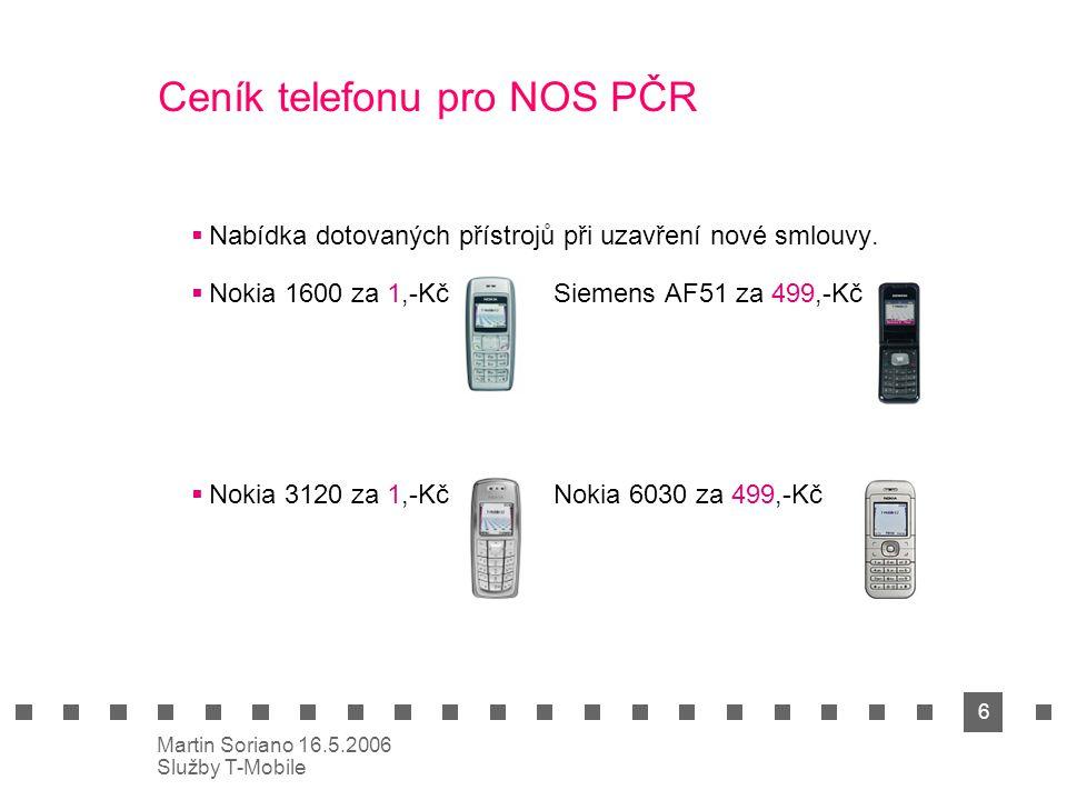 6 Martin Soriano 16.5.2006 Služby T-Mobile Ceník telefonu pro NOS PČR  Nabídka dotovaných přístrojů při uzavření nové smlouvy.  Nokia 1600 za 1,-Kč