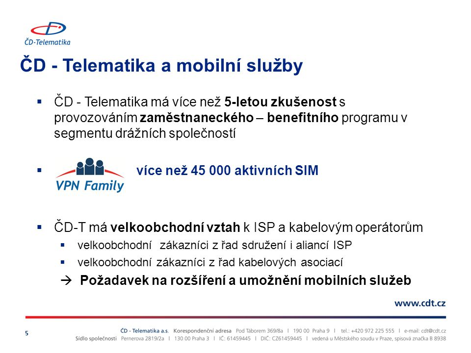 ČD - Telematika a mobilní služby 5  ČD - Telematika má více než 5-letou zkušenost s provozováním zaměstnaneckého – benefitního programu v segmentu drážních společností  více než 45 000 aktivních SIM  ČD-T má velkoobchodní vztah k ISP a kabelovým operátorům  velkoobchodní zákazníci z řad sdružení i aliancí ISP  velkoobchodní zákazníci z řad kabelových asociací  Požadavek na rozšíření a umožnění mobilních služeb