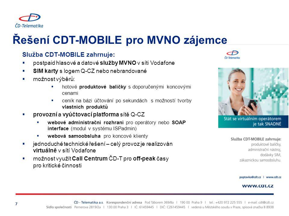 Řešení CDT-MOBILE pro MVNO zájemce 7 Služba CDT-MOBILE zahrnuje:  postpaid hlasové a datové služby MVNO v síti Vodafone  SIM karty s logem Q-CZ nebo nebrandované  možnost výběrů:  hotové produktové balíčky s doporučenými koncovými cenami  ceník na bázi účtování po sekundách s možností tvorby vlastních produktů  provozní a vyúčtovací platforma sítě Q-CZ  webové administrační rozhraní pro operátory nebo SOAP interface (modul v systému ISPadmin)  webová samoobsluha pro koncové klienty  jednoduché technické řešení – celý provoz je realizován virtuálně v sítí Vodafone  možnost využít Call Centrum ČD-T pro off-peak časy pro kritické činnosti
