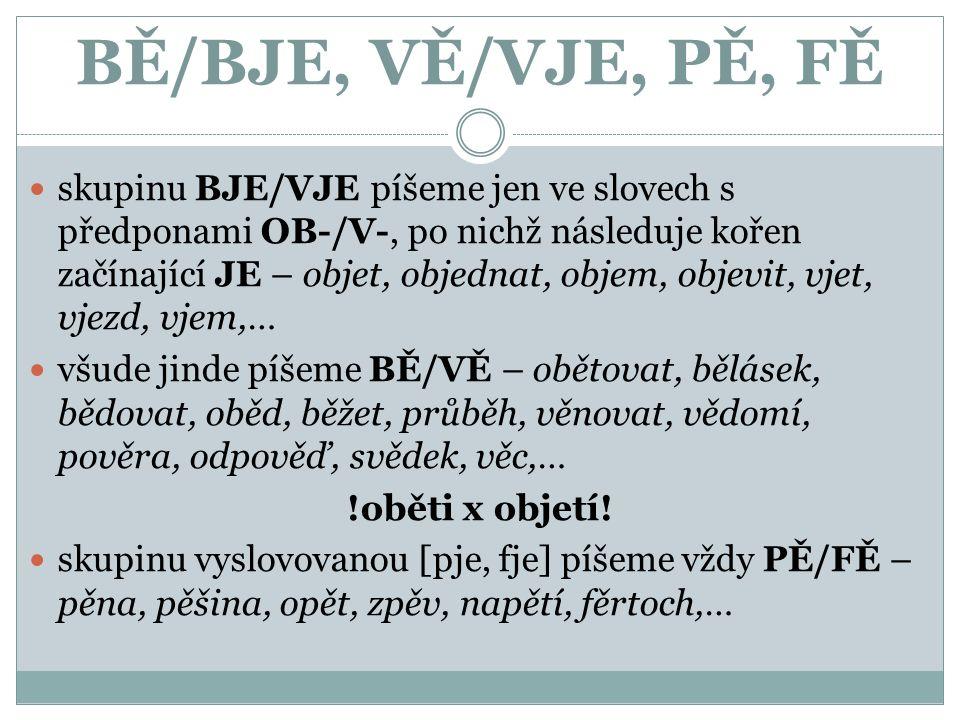 BĚ/BJE, VĚ/VJE, PĚ, FĚ skupinu BJE/VJE píšeme jen ve slovech s předponami OB-/V-, po nichž následuje kořen začínající JE – objet, objednat, objem, objevit, vjet, vjezd, vjem,… všude jinde píšeme BĚ/VĚ – obětovat, bělásek, bědovat, oběd, běžet, průběh, věnovat, vědomí, pověra, odpověď, svědek, věc,… !oběti x objetí.