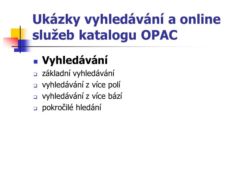 Ukázky vyhledávání a online služeb katalogu OPAC Vyhledávání  základní vyhledávání  vyhledávání z více polí  vyhledávání z více bází  pokročilé hl