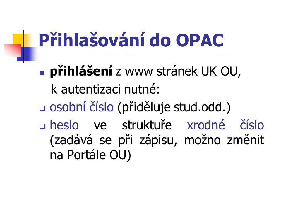 Přihlašování do OPAC přihlášení z www stránek UK OU, k autentizaci nutné:  osobní číslo (přiděluje stud.odd.)  heslo ve struktuře xrodné číslo (zadá
