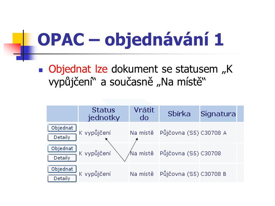 """OPAC – objednávání 1 Objednat lze dokument se statusem """"K vypůjčení"""" a současně """"Na místě"""""""