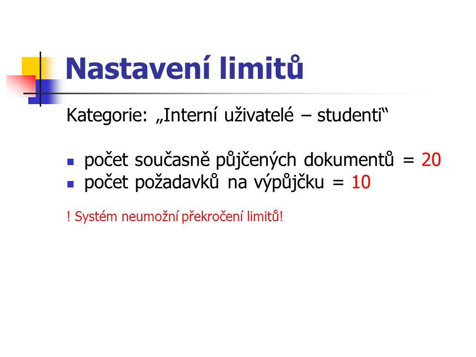 """Nastavení limitů Kategorie: """"Interní uživatelé – studenti"""" počet současně půjčených dokumentů = 20 počet požadavků na výpůjčku = 10 ! Systém neumožní"""