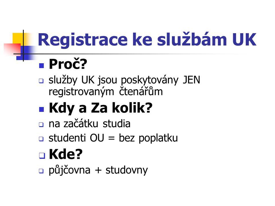 Registrace ke službám UK Proč?  služby UK jsou poskytovány JEN registrovaným čtenářům Kdy a Za kolik?  na začátku studia  studenti OU = bez poplatk