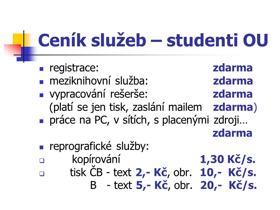 Ceník služeb – studenti OU registrace: zdarma meziknihovní služba: zdarma vypracování rešerše: zdarma (platí se jen tisk, zaslání mailem zdarma) práce