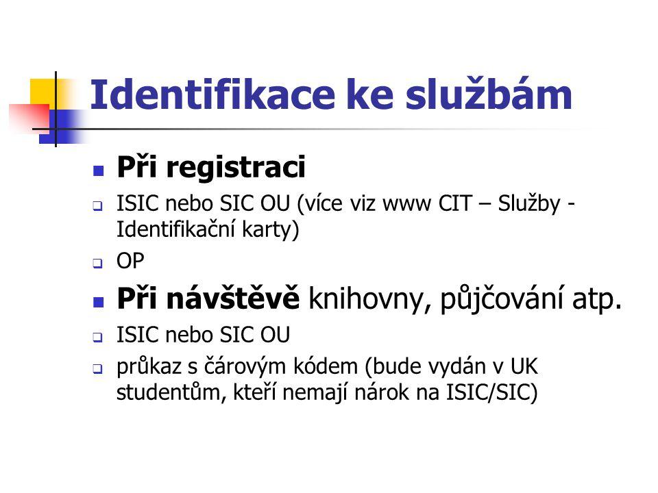 Identifikace ke službám Při registraci  ISIC nebo SIC OU (více viz www CIT – Služby - Identifikační karty)  OP Při návštěvě knihovny, půjčování atp.