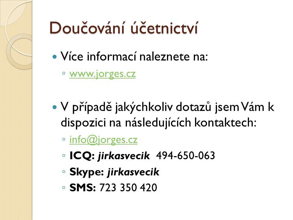 Doučování účetnictví Více informací naleznete na: ◦ www.jorges.cz www.jorges.cz V případě jakýchkoliv dotazů jsem Vám k dispozici na následujících kontaktech: ◦ info@jorges.cz info@jorges.cz ◦ ICQ: jirkasvecik 494-650-063 ◦ Skype: jirkasvecik ◦ SMS: 723 350 420