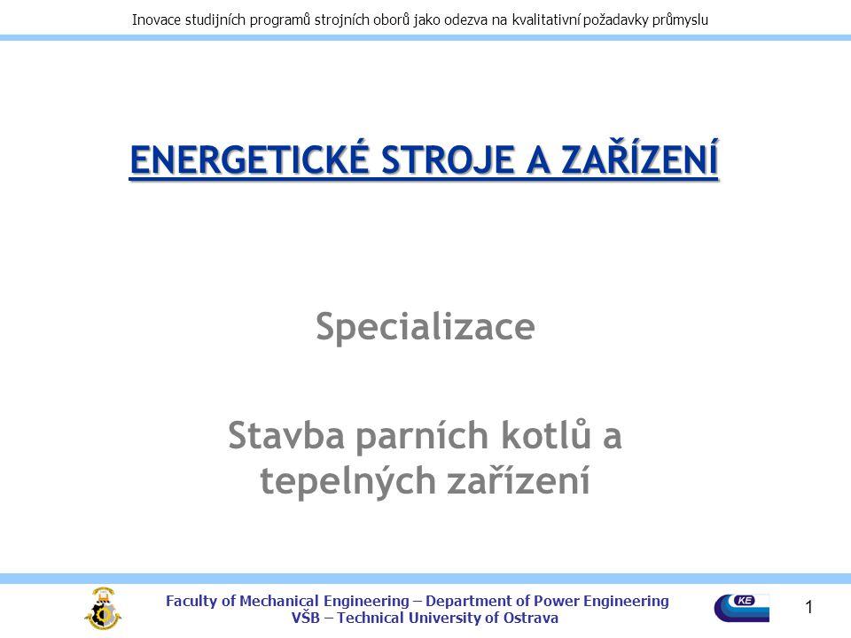 Faculty of Mechanical Engineering – Department of Power Engineering VŠB – Technical University of Ostrava Inovace studijních programů strojních oborů jako odezva na kvalitativní požadavky průmyslu ENERGETICKÉ STROJE A ZAŘÍZENÍ Specializace Stavba parních kotlů a tepelných zařízení 1