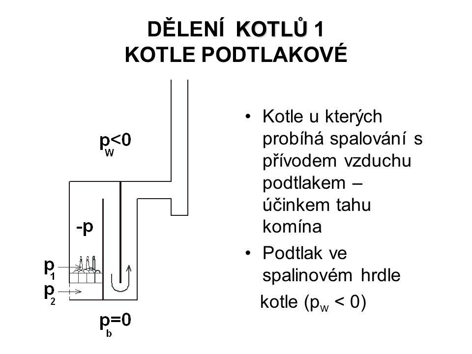 KOTLŮ DĚLENÍ KOTLŮ 1 KOTLE PODTLAKOVÉ Kotle u kterých probíhá spalování s přívodem vzduchu podtlakem – účinkem tahu komína Podtlak ve spalinovém hrdle kotle (p w < 0)