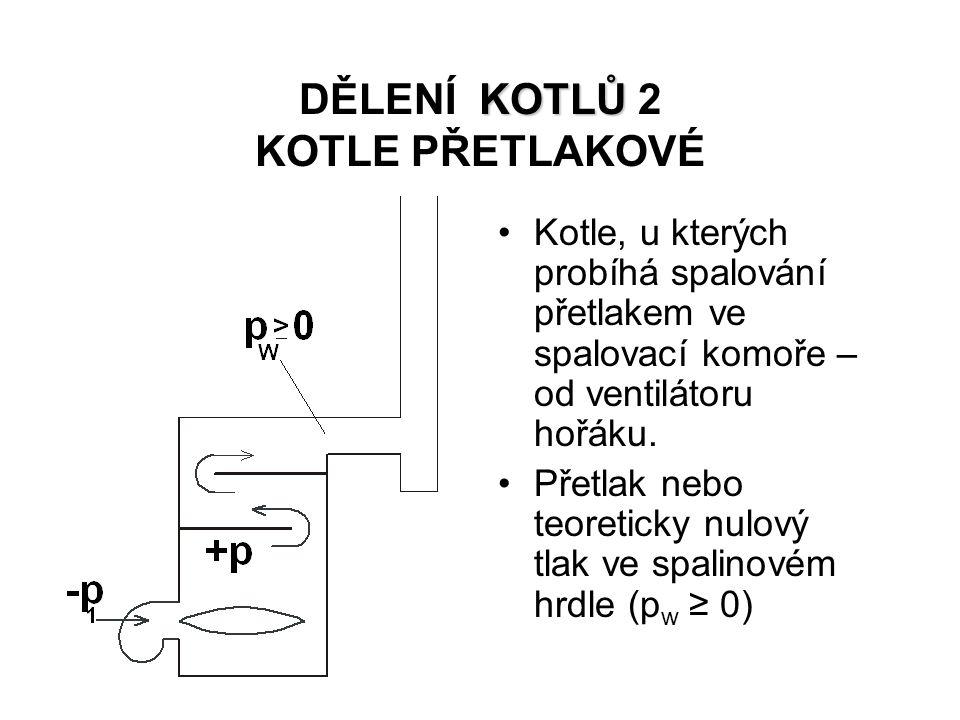 KOTLŮ DĚLENÍ KOTLŮ 2 KOTLE PŘETLAKOVÉ Kotle, u kterých probíhá spalování přetlakem ve spalovací komoře – od ventilátoru hořáku. Přetlak nebo teoretick