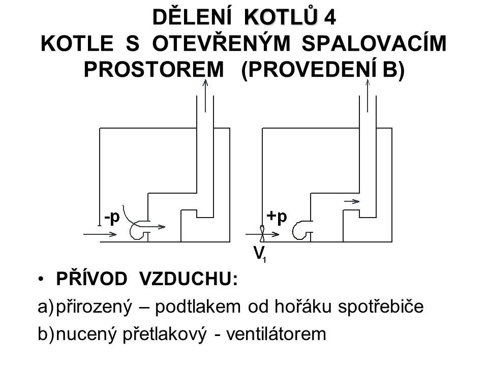 KOTLŮ DĚLENÍ KOTLŮ 4 KOTLE S OTEVŘENÝM SPALOVACÍM PROSTOREM (PROVEDENÍ B) PŘÍVOD VZDUCHU: a)přirozený – podtlakem od hořáku spotřebiče b)nucený přetlakový - ventilátorem