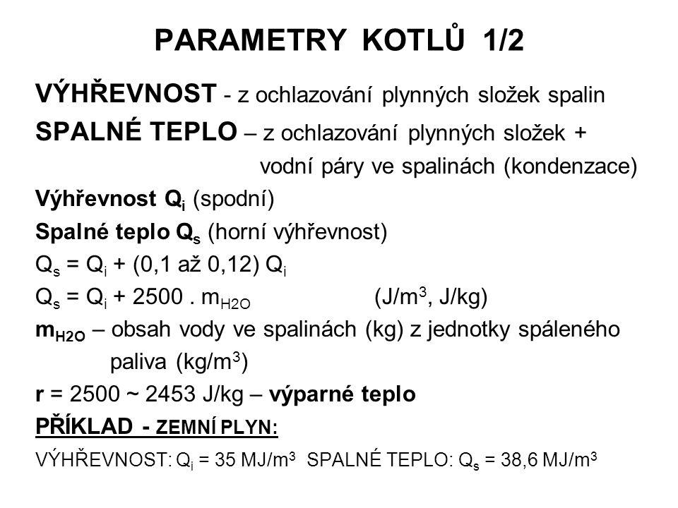 PARAMETRY KOTLŮ 1/2 VÝHŘEVNOST - z ochlazování plynných složek spalin SPALNÉ TEPLO – z ochlazování plynných složek + vodní páry ve spalinách (kondenzace) Výhřevnost Q i (spodní) Spalné teplo Q s (horní výhřevnost) Q s = Q i + (0,1 až 0,12) Q i Q s = Q i + 2500.