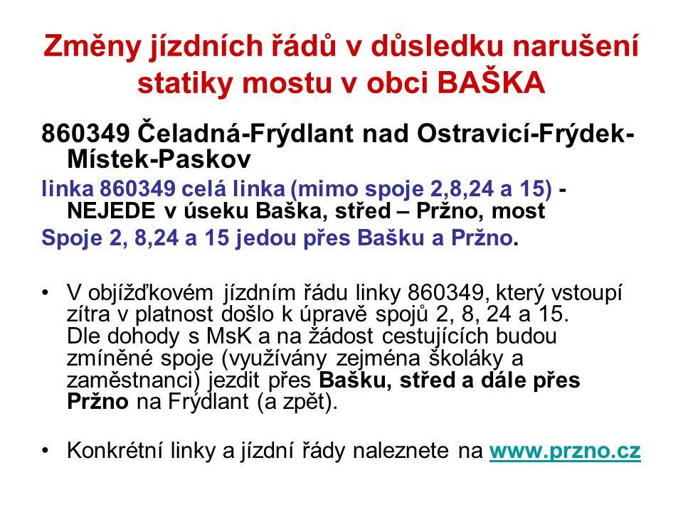 Změny jízdních řádů v důsledku narušení statiky mostu v obci BAŠKA 860349 Čeladná-Frýdlant nad Ostravicí-Frýdek- Místek-Paskov linka 860349 celá linka (mimo spoje 2,8,24 a 15) - NEJEDE v úseku Baška, střed – Pržno, most Spoje 2, 8,24 a 15 jedou přes Bašku a Pržno.