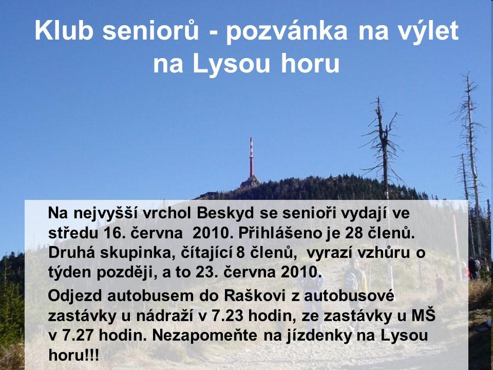 Klub seniorů - pozvánka na výlet na Lysou horu Na nejvyšší vrchol Beskyd se senioři vydají ve středu 16. června 2010. Přihlášeno je 28 členů. Druhá sk