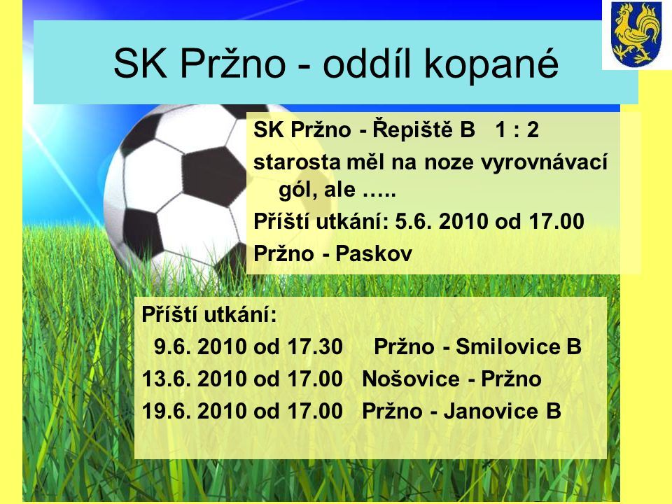 SK Pržno - oddíl kopané Příští utkání: 9.6. 2010 od 17.30 Pržno - Smilovice B 13.6. 2010 od 17.00 Nošovice - Pržno 19.6. 2010 od 17.00 Pržno - Janovic