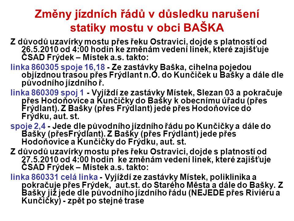 Změny jízdních řádů v důsledku narušení statiky mostu v obci BAŠKA Z důvodů uzavírky mostu přes řeku Ostravici, dojde s platností od 26.5.2010 od 4:00 hodin ke změnám vedení linek, které zajišťuje ČSAD Frýdek – Místek a.s.