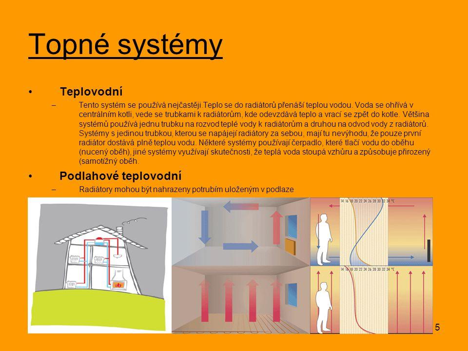 5 Topné systémy Teplovodní –Tento systém se používá nejčastěji.Teplo se do radiátorů přenáší teplou vodou. Voda se ohřívá v centrálním kotli, vede se