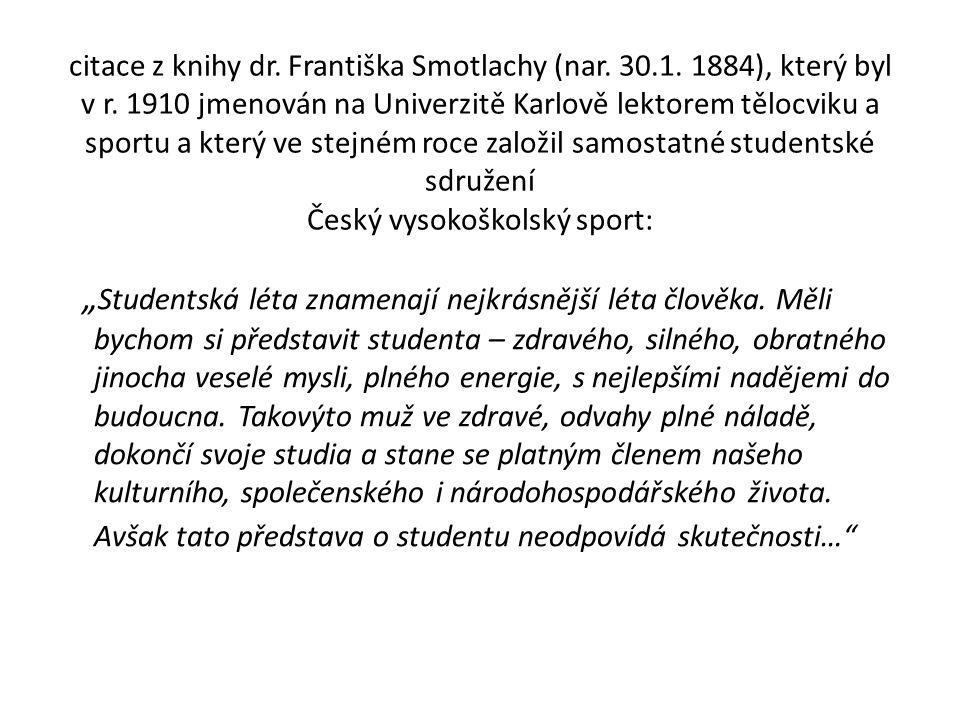 citace z knihy dr. Františka Smotlachy (nar. 30.1. 1884), který byl v r. 1910 jmenován na Univerzitě Karlově lektorem tělocviku a sportu a který ve st