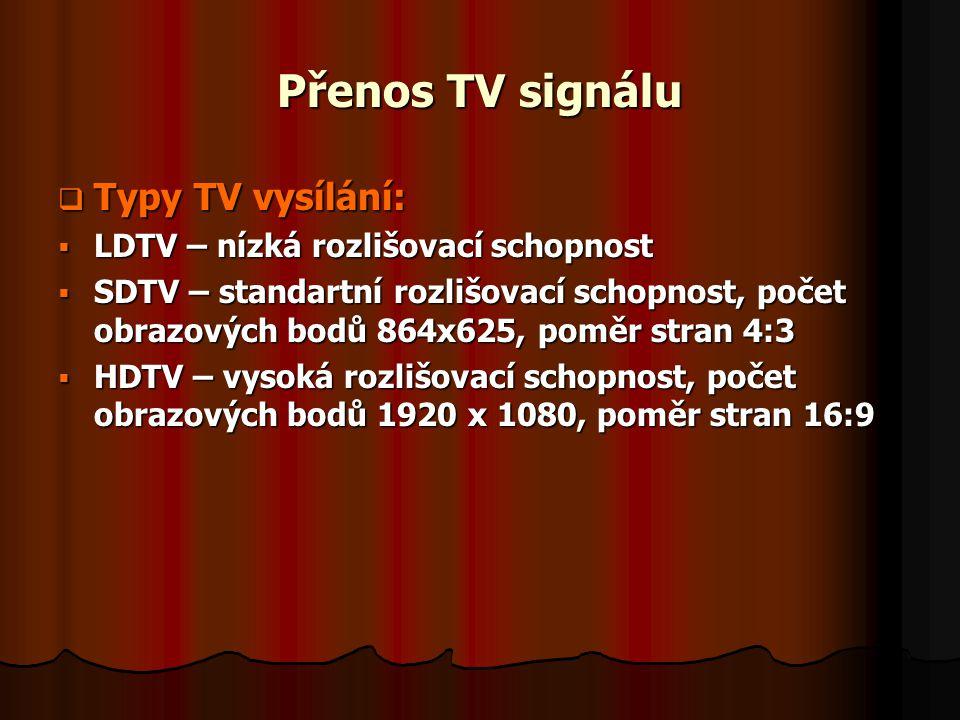 Přenos TV signálu  Typy TV vysílání:  LDTV – nízká rozlišovací schopnost  SDTV – standartní rozlišovací schopnost, počet obrazových bodů 864x625, p