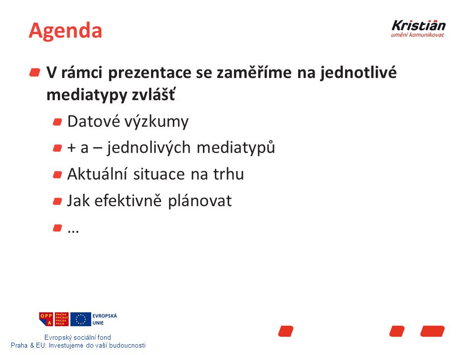 Evropský sociální fond Praha & EU: Investujeme do vaší budoucnosti Jak funguje nákup TV reklamy Timing Každý měsíc má svůj index TV rozděluje kalendářní rok na 3 období Low season (leden, únor, červenec srpen) Mid season (březen, červen, září a prosinec) High season (duben, květen, říjen, listopad) Poměr OFF a Prime time Za vysílací časy v OFF Prime time náleží klientovi sleva Pro poskytnutí slevy je nutné investovat do OFF PRIME timu minimálně 30% rozpočtu Délka spotu Za kratší spot než je 30 sec.
