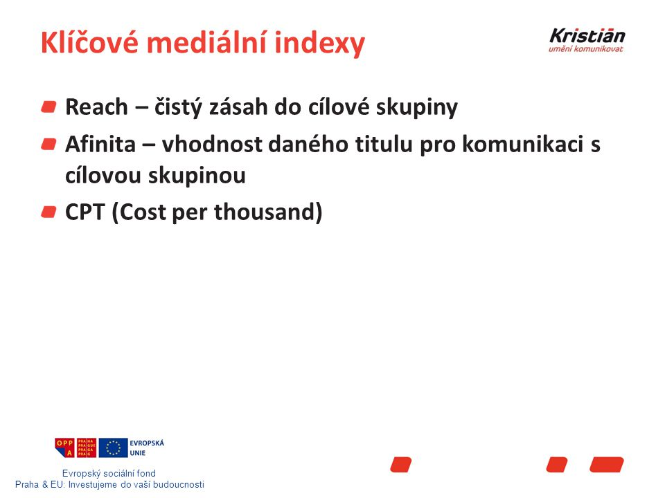 Evropský sociální fond Praha & EU: Investujeme do vaší budoucnosti Klíčové mediální indexy Reach – čistý zásah do cílové skupiny Afinita – vhodnost daného titulu pro komunikaci s cílovou skupinou CPT (Cost per thousand)