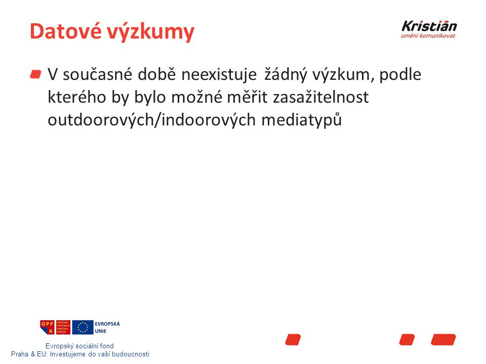Evropský sociální fond Praha & EU: Investujeme do vaší budoucnosti Datové výzkumy V současné době neexistuje žádný výzkum, podle kterého by bylo možné měřit zasažitelnost outdoorových/indoorových mediatypů