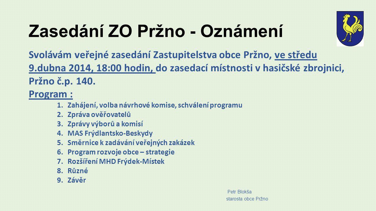 Zasedání ZO Pržno - Oznámení Svolávám veřejné zasedání Zastupitelstva obce Pržno, ve středu 9.dubna 2014, 18:00 hodin, do zasedací místnosti v hasičské zbrojnici, Pržno č.p.