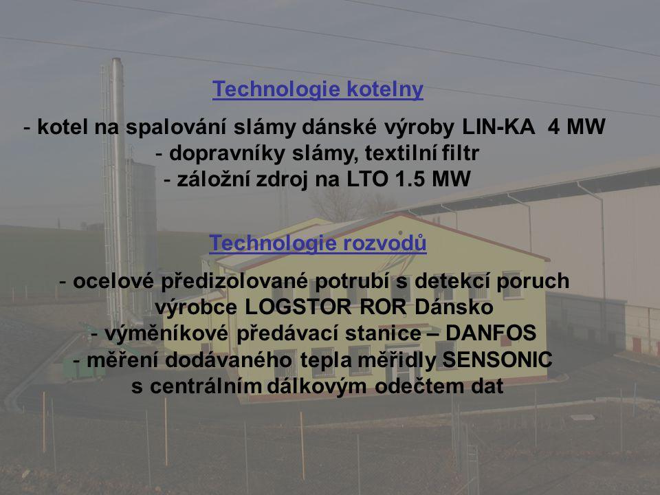Technologie kotelny - kotel na spalování slámy dánské výroby LIN-KA 4 MW - dopravníky slámy, textilní filtr - záložní zdroj na LTO 1.5 MW Technologie rozvodů - ocelové předizolované potrubí s detekcí poruch výrobce LOGSTOR ROR Dánsko - výměníkové předávací stanice – DANFOS - měření dodávaného tepla měřidly SENSONIC s centrálním dálkovým odečtem dat