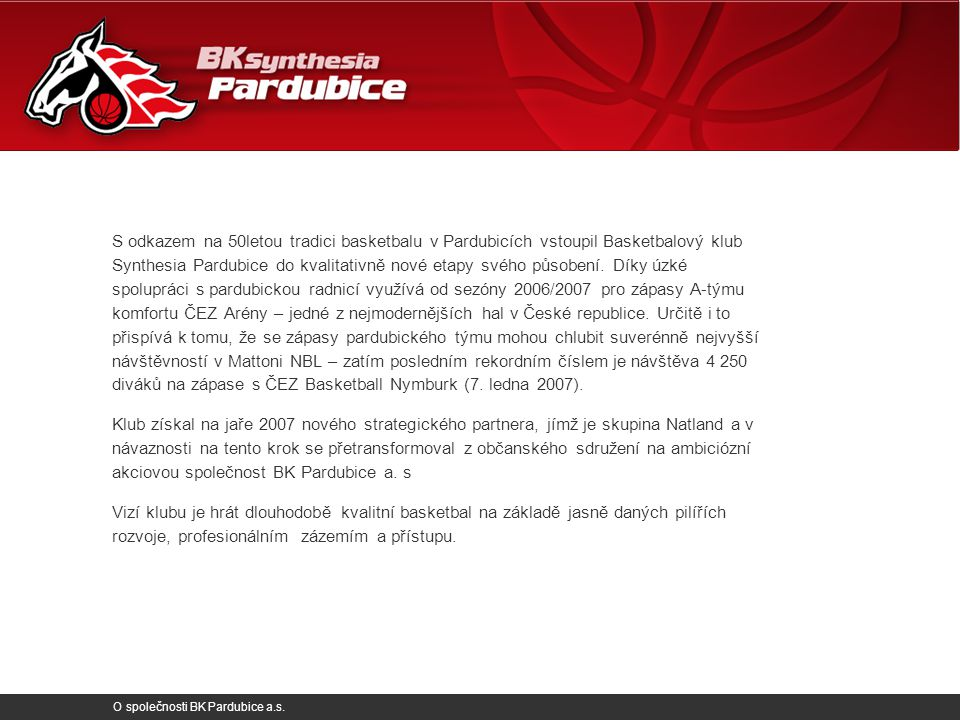 O společnosti BK Pardubice a.s. S odkazem na 50letou tradici basketbalu v Pardubicích vstoupil Basketbalový klub Synthesia Pardubice do kvalitativně n