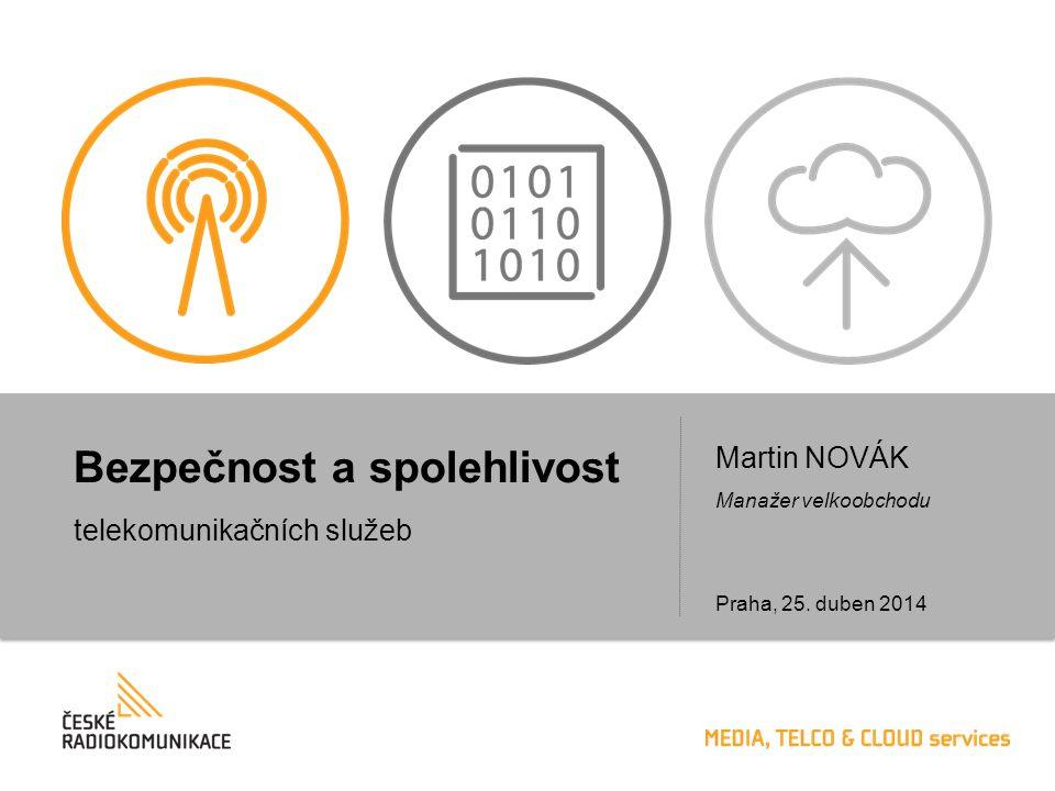 Bezpečnost a spolehlivost telekomunikačních služeb Martin NOVÁK Manažer velkoobchodu Praha, 25. duben 2014