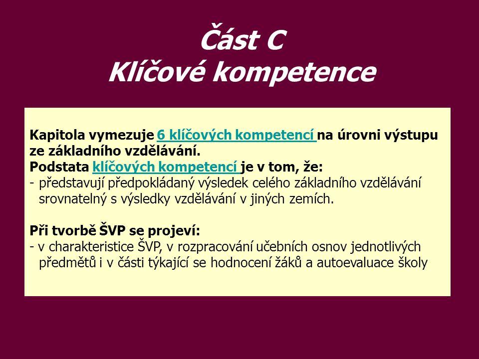 Část C Klíčové kompetence Kapitola vymezuje 6 klíčových kompetencí na úrovni výstupu ze základního vzdělávání.6 klíčových kompetencí Podstata klíčovýc