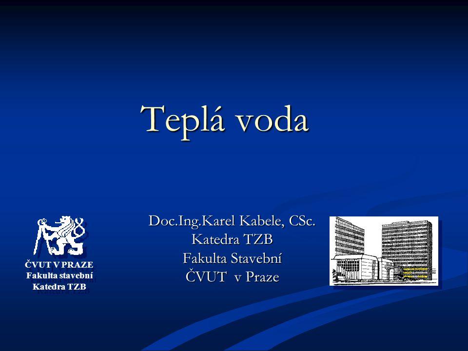 ČVUT V PRAZE Fakulta stavební Katedra TZB ČVUT V PRAZE Fakulta stavební Katedra TZB Teplá voda Doc.Ing.Karel Kabele, CSc.